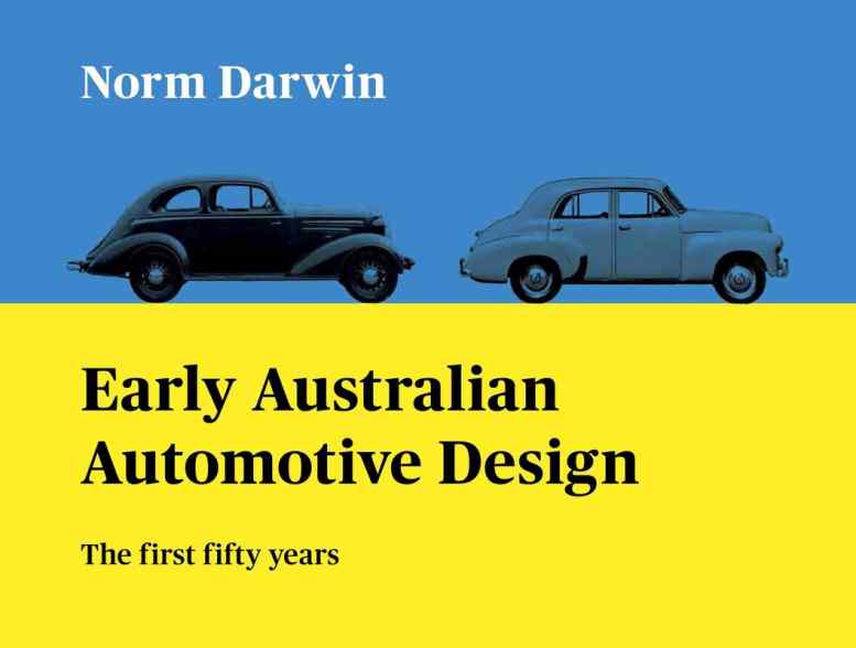 EARLY AUSTRALIAN AUTOMOTIVE DESIGN The first fifty years Author Name  Norm Darwin  ANYONE WITH AN INTEREST IN AUSTRALIAN AUTOMOBILE HISTORY WILL VALUE THIS BOOK..