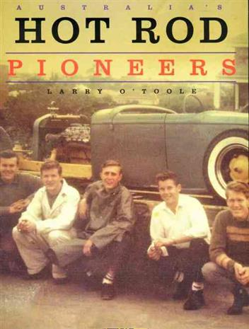 Australia's Hot Rod Pioneers by Larry O'Toole